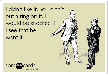 I didn't like it. So i didn'tput a ring on it. Iwould be shocked ifi see that hewant it.