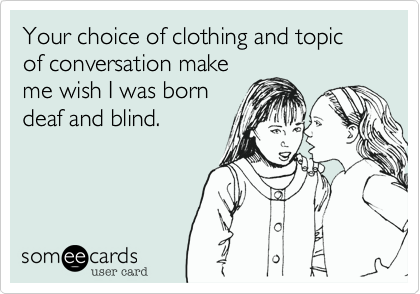 Your choice of clothing and topic of conversation make
