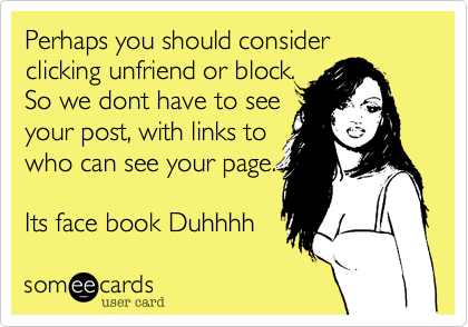 Perhaps you should considerclicking unfriend or block.So we dont have to see your post, with links towho can see your page.Its face book Duhhhh