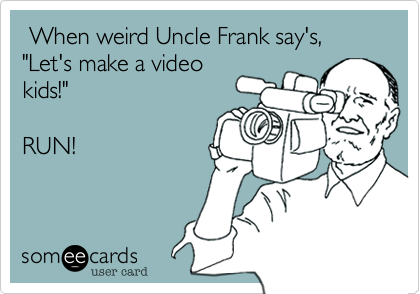 When weird Uncle Frank say's,