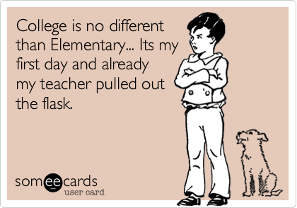 College is no differentthan Elementary... Its myfirst day and alreadymy teacher pulled outthe flask.