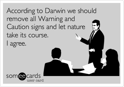 According to Darwin we should remove all Warning andCaution signs and let naturetake its course.I agree.