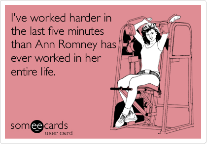 I've worked harder inthe last five minutesthan Ann Romney hasever worked in herentire life.