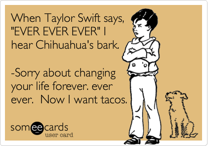 """When Taylor Swift says,""""EVER EVER EVER"""" Ihear Chihuahua's bark. -Sorry about changingyour life forever. everever.  Now I want tacos."""