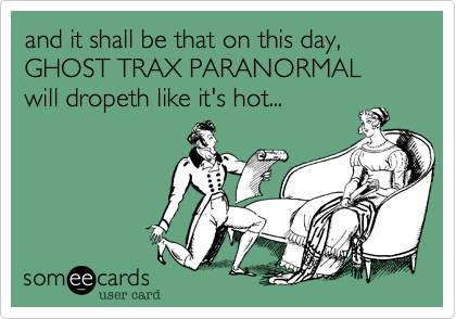 and it shall be that on this day,GHOST TRAX PARANORMALwill dropeth like it's hot...