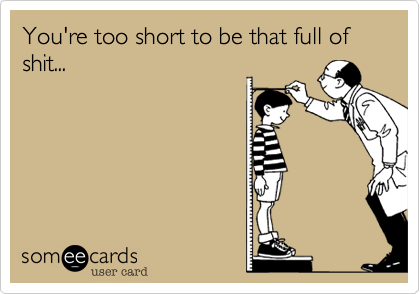 You're too short to be that full of shit...