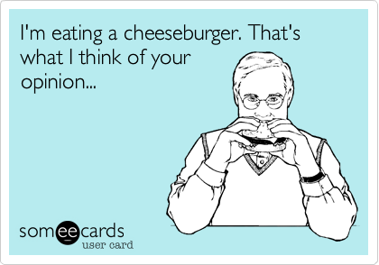 I'm eating a cheeseburger. That's what I think of youropinion...