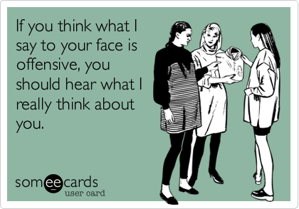 If you think what Isay to your face isoffensive, youshould hear what Ireally think aboutyou.
