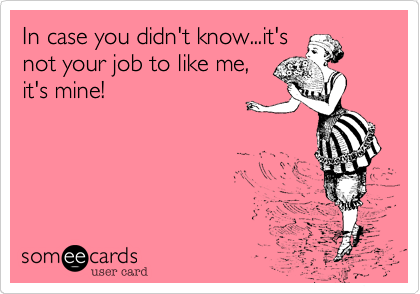 In case you didn't know...it'snot your job to like me,it's mine!