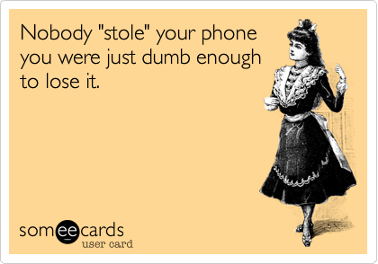 """Nobody """"stole"""" your phoneyou were just dumb enoughto lose it."""