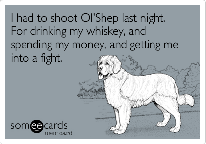 I had to shoot Ol'Shep last night.For drinking my whiskey, and spending my money, and getting me into a fight.