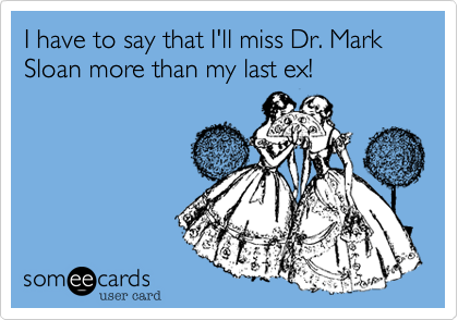 I have to say that I'll miss Dr. Mark Sloan more than my last ex!