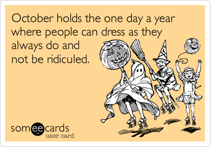 October holds the one day a year where people can dress as they always do and 