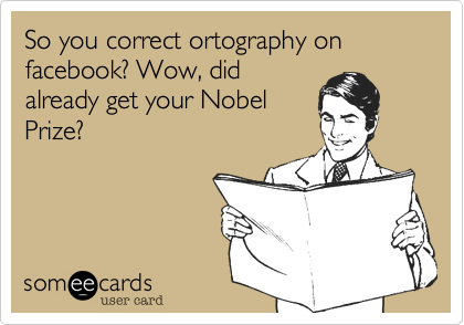 So you correct ortography on facebook? Wow, didalready get your NobelPrize?