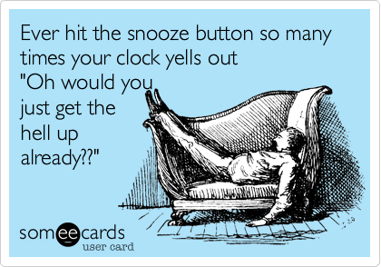 """Ever hit the snooze button so many times your clock yells out """"Oh would youjust get thehell upalready??"""""""