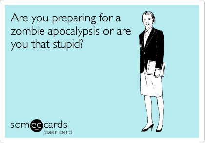 Are you preparing for azombie apocalypsis or areyou that stupid?