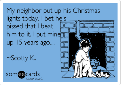 My neighbor put up his Christmas lights today. I bet he'spissed that I beathim to it. I put mineup 15 years ago....~Scotty K..