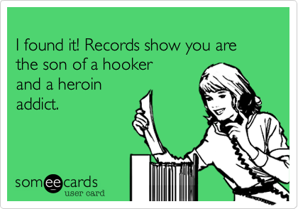 I found it! Records show you are the son of a hooker 