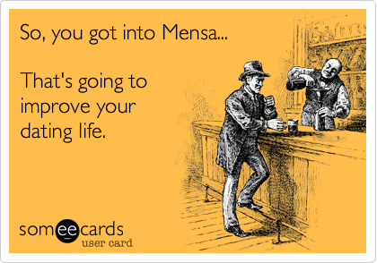 So, you got into Mensa...     