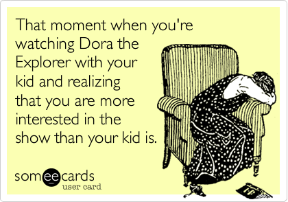 That moment when you're watching Dora the Explorer with your kid and realizing that you are moreinterested in theshow than your kid is.