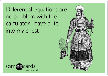Differential equations areno problem with thecalculator I have builtinto my chest.