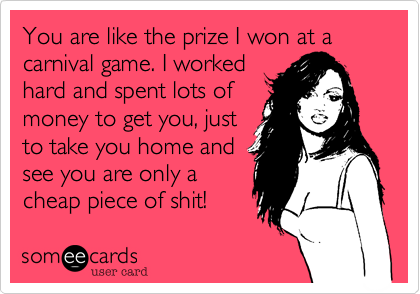 You are like the prize I won at a carnival game. I workedhard and spent lots ofmoney to get you, justto take you home andsee you are only acheap piece of shit!