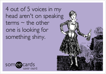 4 out of 5 voices in myhead aren't on speakingterms ~ the otherone is looking forsomething shiny.