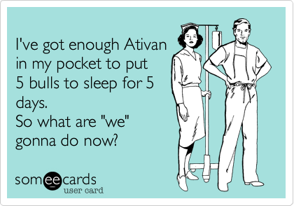 I've got enough Ativan
