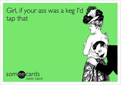 Girl, if your ass was a keg I'dtap that