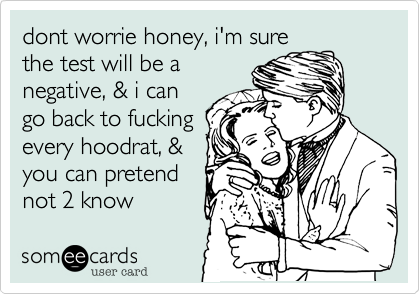 dont worrie honey, i'm surethe test will be anegative, & i cango back to fuckingevery hoodrat, &you can pretendnot 2 know