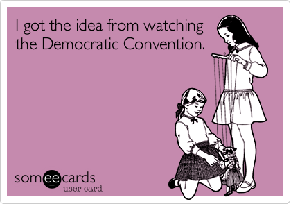 I got the idea from watchingthe Democratic Convention.