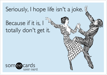 Seriously, I hope life isn't a joke.Because if it is, Itotally don't get it.
