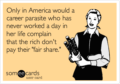 """Only in America would a career parasite who has never worked a day inher life complain that the rich don't pay their """"fair share."""""""