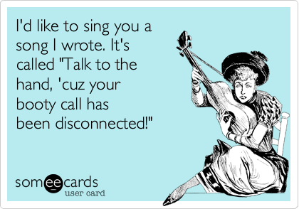"""I'd like to sing you a song I wrote. It'scalled """"Talk to thehand, 'cuz yourbooty call hasbeen disconnected!"""""""