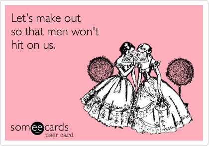 Let's make out so that men won't hit on us.