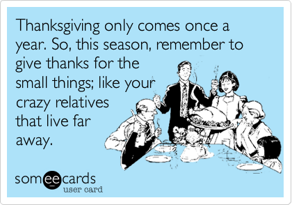 Thanksgiving only comes once a year. So, this season, remember to give thanks for thesmall things; like yourcrazy relativesthat live faraway.
