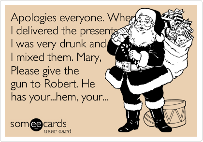 Apologies everyone. WhenI delivered the presentsI was very drunk andI mixed them. Mary,Please give thegun to Robert. Hehas your...hem, your...