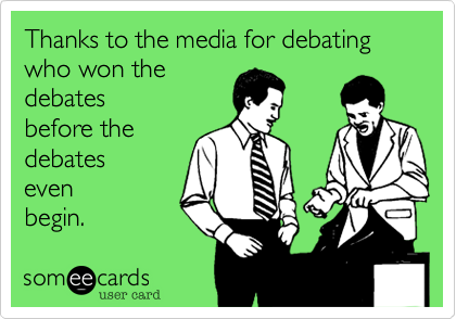 Thanks to the media for debatingwho won thedebates before thedebates evenbegin.