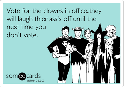 Vote for the clowns in office..they will laugh thier ass's off until the