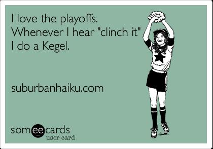 """I love the playoffs.Whenever I hear """"clinch it""""I do a Kegel.suburbanhaiku.com"""