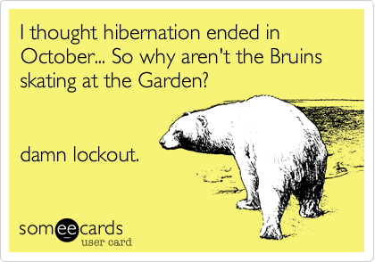 I thought hibernation ended in October... So why aren't the Bruins skating at the Garden?damn lockout.