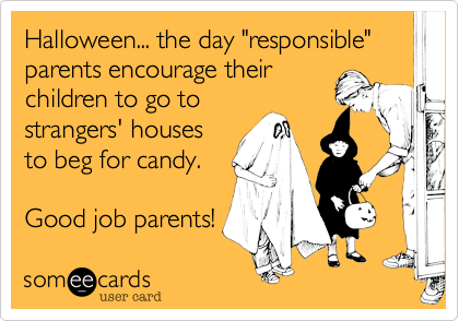 "Halloween... the day ""responsible"" parents encourage their 