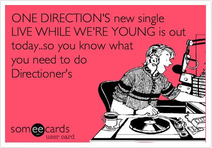 ONE DIRECTION'S new single LIVE WHILE WE'RE YOUNG is out today..so you know whatyou need to doDirectioner's