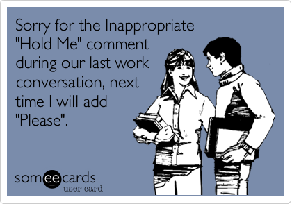 """Sorry for the Inappropriate""""Hold Me"""" commentduring our last workconversation, nexttime I will add""""Please""""."""