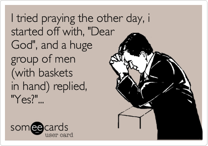 """I tried praying the other day, i started off with, """"DearGod"""", and a hugegroup of men(with basketsin hand) replied,""""Yes?""""..."""