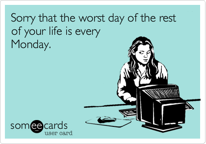 Sorry that the worst day of the rest of your life is every