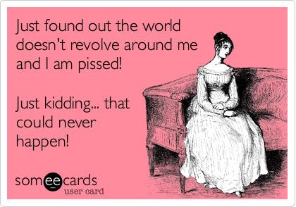 Just found out the worlddoesn't revolve around meand I am pissed!Just kidding... thatcould neverhappen!