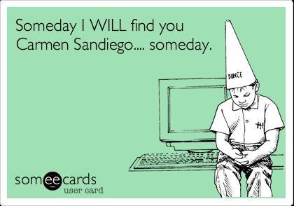 Someday I WILL find youCarmen Sandiego.... someday.