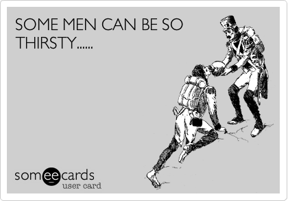 SOME MEN CAN BE SOTHIRSTY......