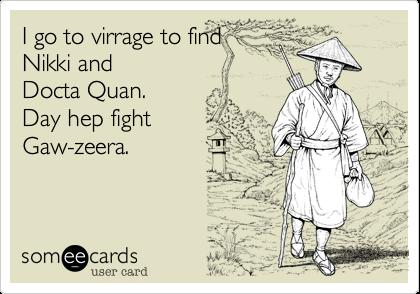 I go to virrage to findNikki and Docta Quan.Day hep fightGaw-zeera.